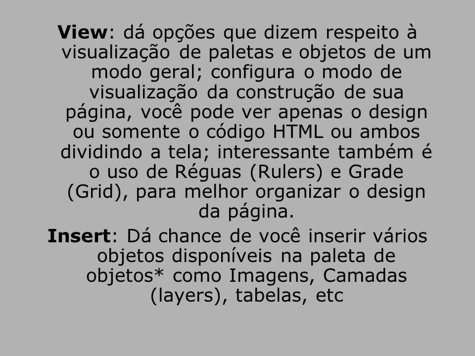 View: dá opções que dizem respeito à visualização de paletas e objetos de um modo geral; configura o modo de visualização da construção de sua página, você pode ver apenas o design ou somente o código HTML ou ambos dividindo a tela; interessante também é o uso de Réguas (Rulers) e Grade (Grid), para melhor organizar o design da página.