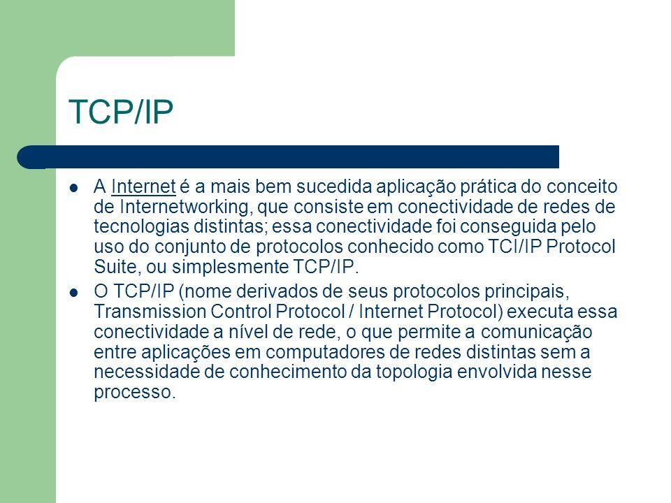 TCP/IP Uma outra característica importante do TCP/IP é a flexibilidade de adaptação às tecnologias de redes existentes e futuras, possível porque o TCP/IP foi concebido de forma independente das tecnologias de redes.