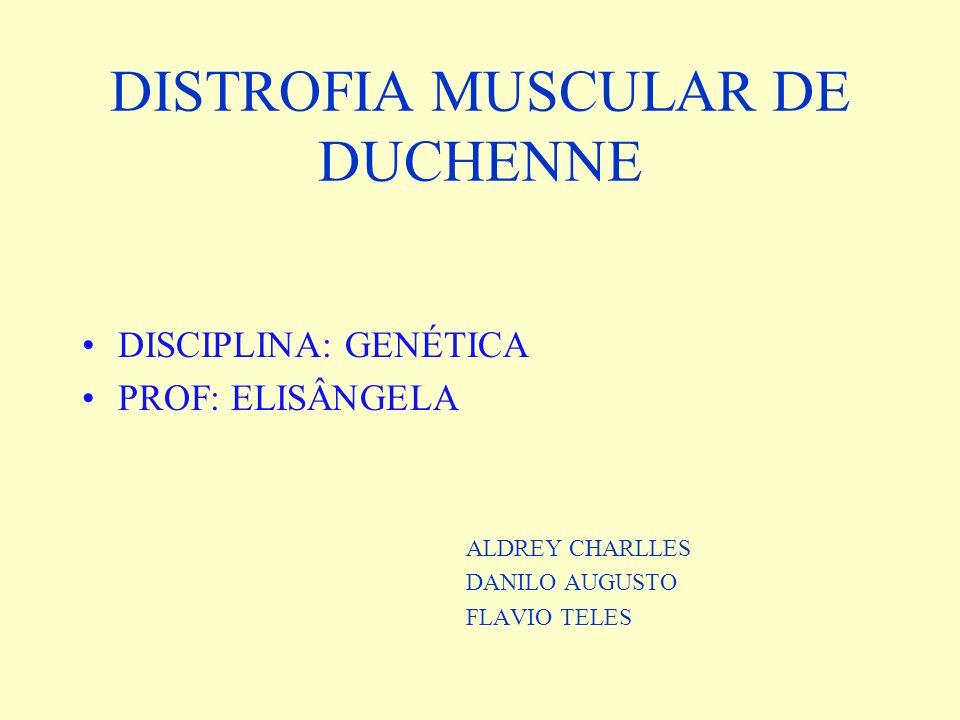 DISTROFIA MUSCULAR DE DUCHENNE DISCIPLINA: GENÉTICA PROF: ELISÂNGELA ALDREY CHARLLES DANILO AUGUSTO FLAVIO TELES