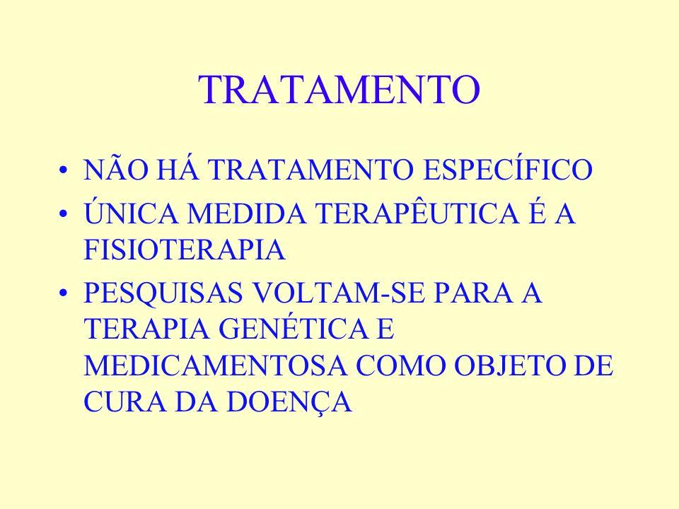 TRATAMENTO NÃO HÁ TRATAMENTO ESPECÍFICO ÚNICA MEDIDA TERAPÊUTICA É A FISIOTERAPIA PESQUISAS VOLTAM-SE PARA A TERAPIA GENÉTICA E MEDICAMENTOSA COMO OBJ