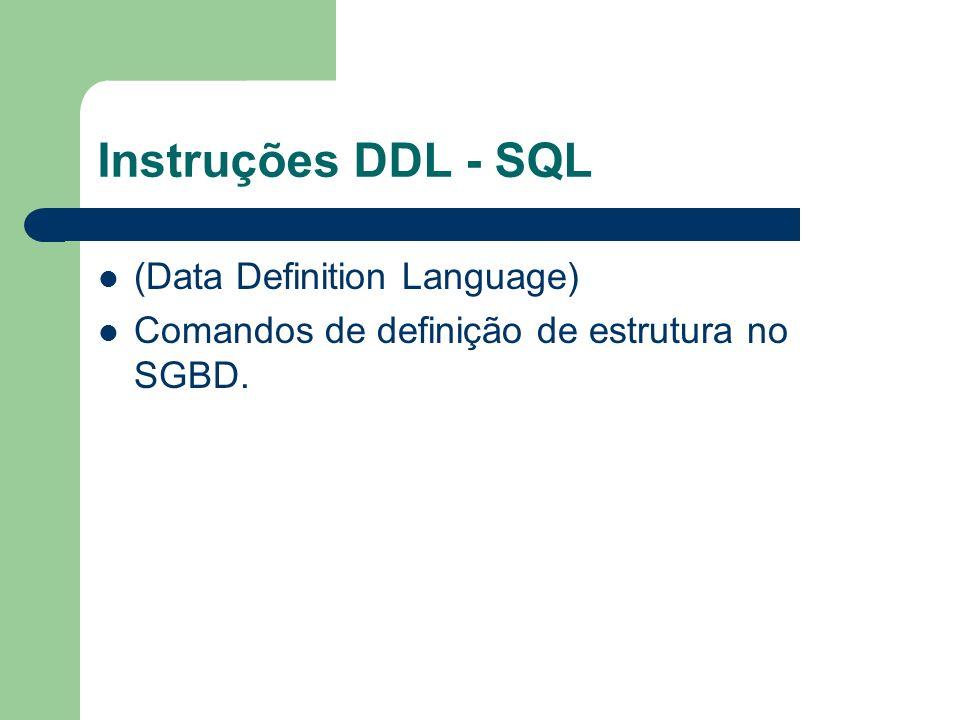 Instruções DDL - SQL (Data Definition Language) Comandos de definição de estrutura no SGBD.