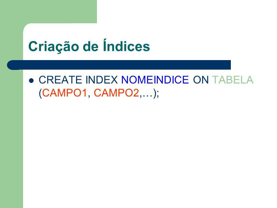 Criação de Índices CREATE INDEX NOMEINDICE ON TABELA (CAMPO1, CAMPO2,…);