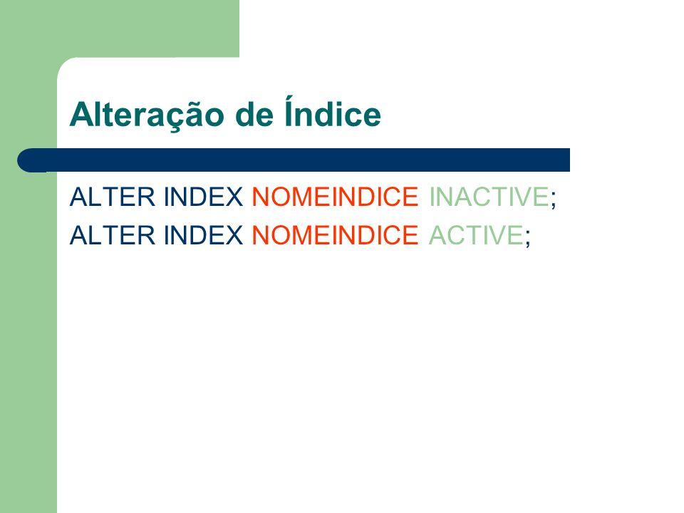 Alteração de Índice ALTER INDEX NOMEINDICE INACTIVE; ALTER INDEX NOMEINDICE ACTIVE;