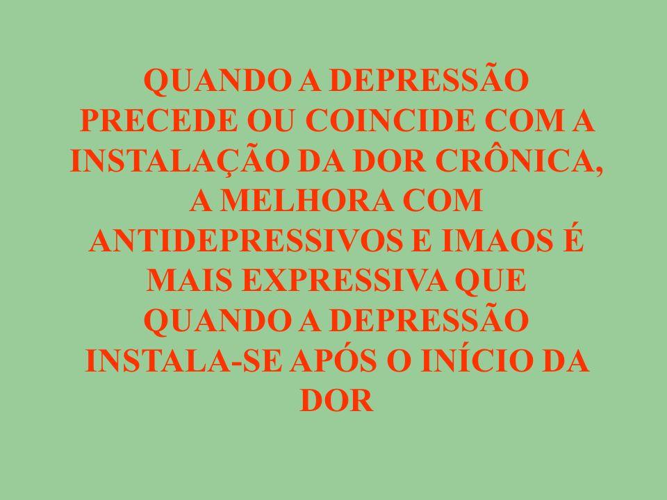 QUANDO A DEPRESSÃO PRECEDE OU COINCIDE COM A INSTALA Ç ÃO DA DOR CRÔNICA, A MELHORA COM ANTIDEPRESSIVOS E IMAOS É MAIS EXPRESSIVA QUE QUANDO A DEPRESSÃO INSTALA-SE AP Ó S O IN Í CIO DA DOR