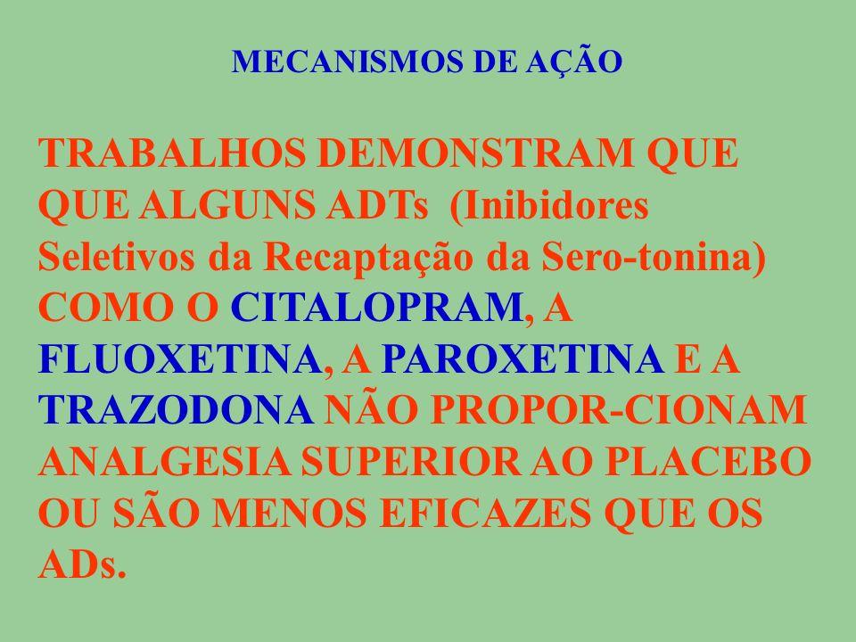 MECANISMOS DE AÇÃO TRABALHOS DEMONSTRAM QUE QUE ALGUNS ADTs (Inibidores Seletivos da Recapta ç ão da Sero-tonina) COMO O CITALOPRAM, A FLUOXETINA, A PAROXETINA E A TRAZODONA NÃO PROPOR-CIONAM ANALGESIA SUPERIOR AO PLACEBO OU SÃO MENOS EFICAZES QUE OS ADs.