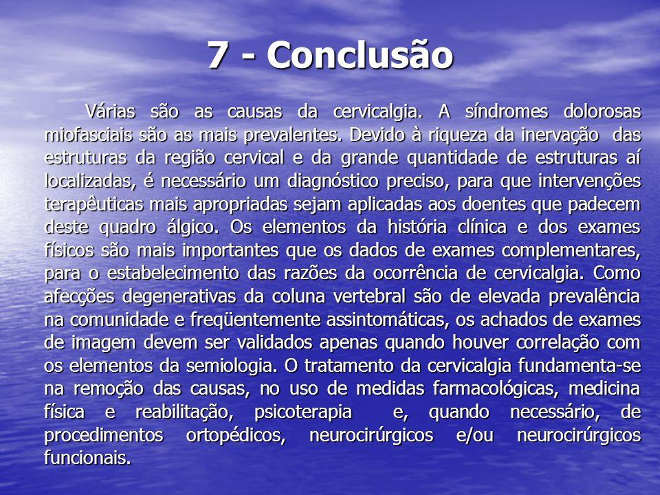 7 - Conclusão Várias são as causas da cervicalgia. A síndromes dolorosas miofasciais são as mais prevalentes. Devido à riqueza da inervação das estrut