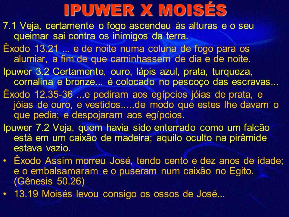 IPUWER X MOISÉS Ipuwer 9.11... não amanheceu... Êxodo 10.22... e houve trevas espessas em toda a terra do Egito por três dias. Ipuwer 4.3 (5.6) Certam