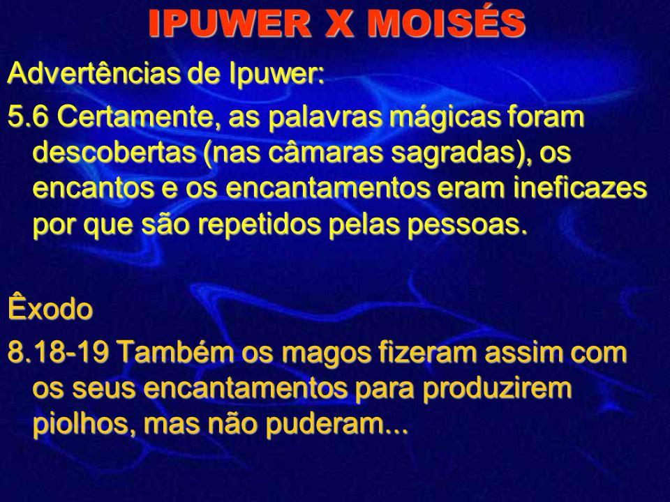 IPUWER X MOISÉS Advertências de Ipuwer: 5.6 Certamente, as palavras mágicas foram descobertas (nas câmaras sagradas), os encantos e os encantamentos eram ineficazes por que são repetidos pelas pessoas.