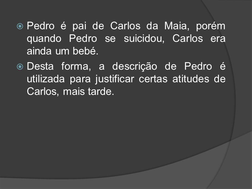 Pedro é pai de Carlos da Maia, porém quando Pedro se suicidou, Carlos era ainda um bebé. Desta forma, a descrição de Pedro é utilizada para justificar