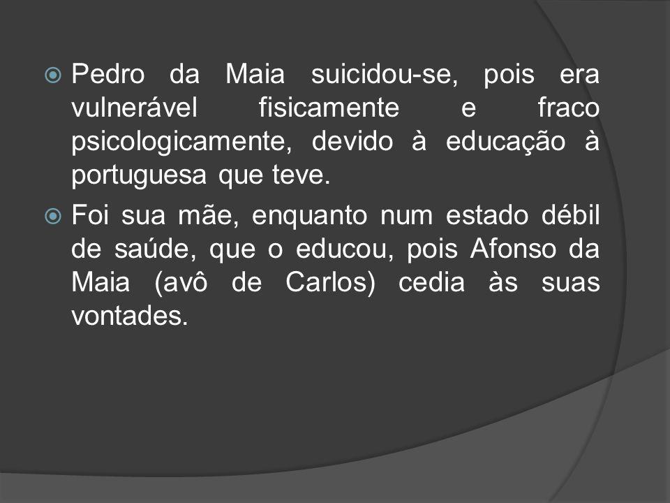 Pedro da Maia suicidou-se, pois era vulnerável fisicamente e fraco psicologicamente, devido à educação à portuguesa que teve. Foi sua mãe, enquanto nu