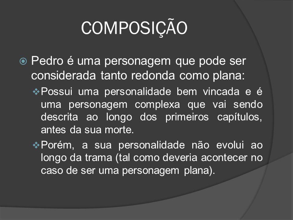 COMPOSIÇÃO Pedro é uma personagem que pode ser considerada tanto redonda como plana: Possui uma personalidade bem vincada e é uma personagem complexa