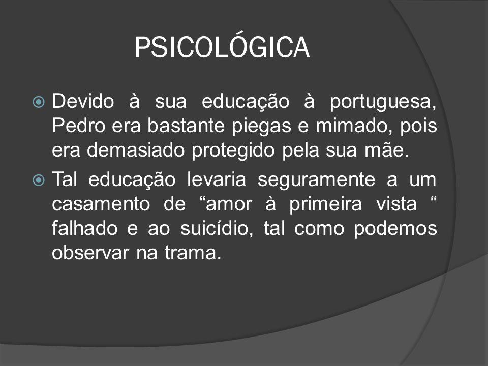 PSICOLÓGICA Devido à sua educação à portuguesa, Pedro era bastante piegas e mimado, pois era demasiado protegido pela sua mãe. Tal educação levaria se