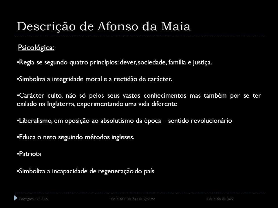 Descrição de Afonso da Maia Português 11º Ano Os Maias de Eça de Queirós 4 de Maio de 2009 Psicológica: Regia-se segundo quatro princípios: dever, soc