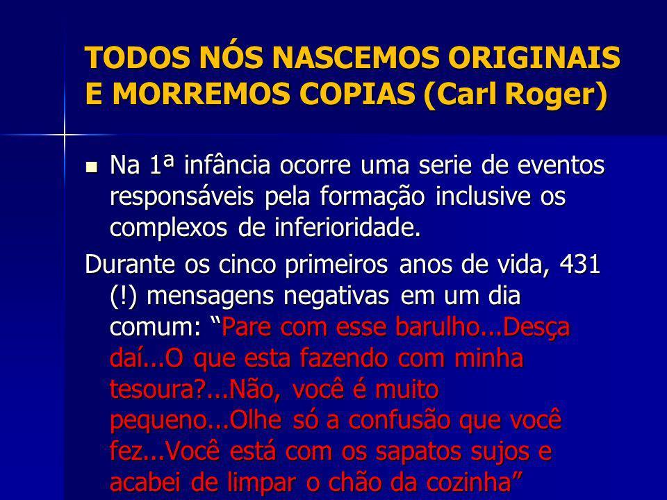 TODOS NÓS NASCEMOS ORIGINAIS E MORREMOS COPIAS (Carl Roger) Na 1ª infância ocorre uma serie de eventos responsáveis pela formação inclusive os complexos de inferioridade.