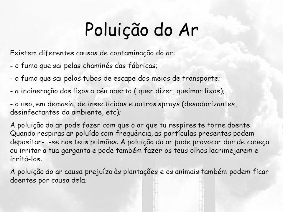 Poluição do Ar Existem diferentes causas de contaminação do ar: - o fumo que sai pelas chaminés das fábricas; - o fumo que sai pelos tubos de escape dos meios de transporte; - a incineração dos lixos a céu aberto ( quer dizer, queimar lixos); - o uso, em demasia, de insecticidas e outros sprays (desodorizantes, desinfectantes do ambiente, etc); A poluição do ar pode fazer com que o ar que tu respires te torne doente.