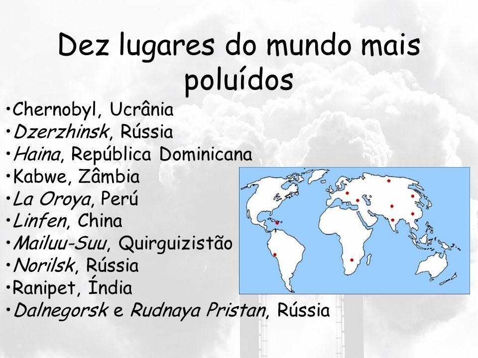 Dez lugares do mundo mais poluídos Chernobyl, Ucrânia Dzerzhinsk, Rússia Haina, República Dominicana Kabwe, Zâmbia La Oroya, Perú Linfen, China Mailuu-Suu, Quirguizistão Norilsk, Rússia Ranipet, Índia Dalnegorsk e Rudnaya Pristan, Rússia