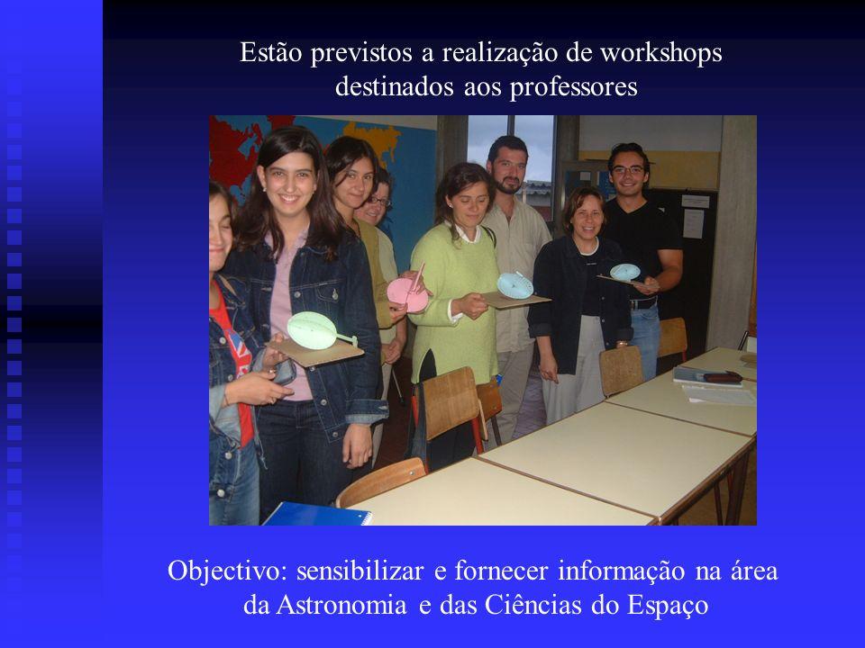 Estão previstos a realização de workshops destinados aos professores Objectivo: sensibilizar e fornecer informação na área da Astronomia e das Ciência