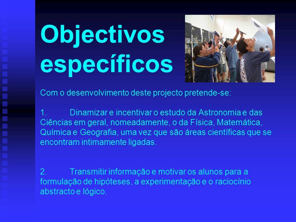 Objectivos específicos Com o desenvolvimento deste projecto pretende-se: 1.Dinamizar e incentivar o estudo da Astronomia e das Ciências em geral, nome