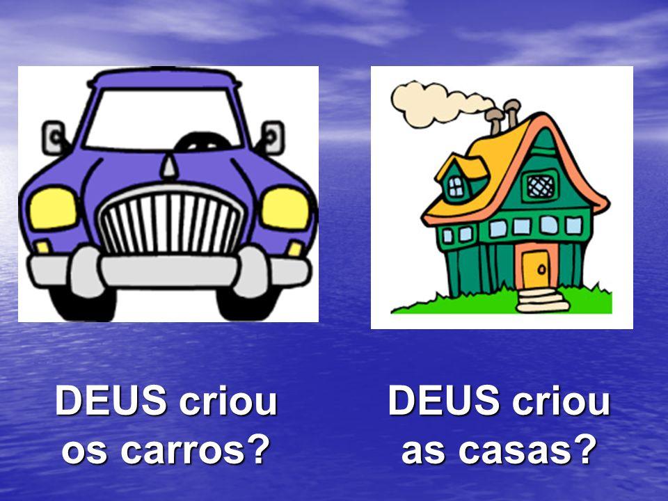 DEUS criou os carros? DEUS criou as casas?