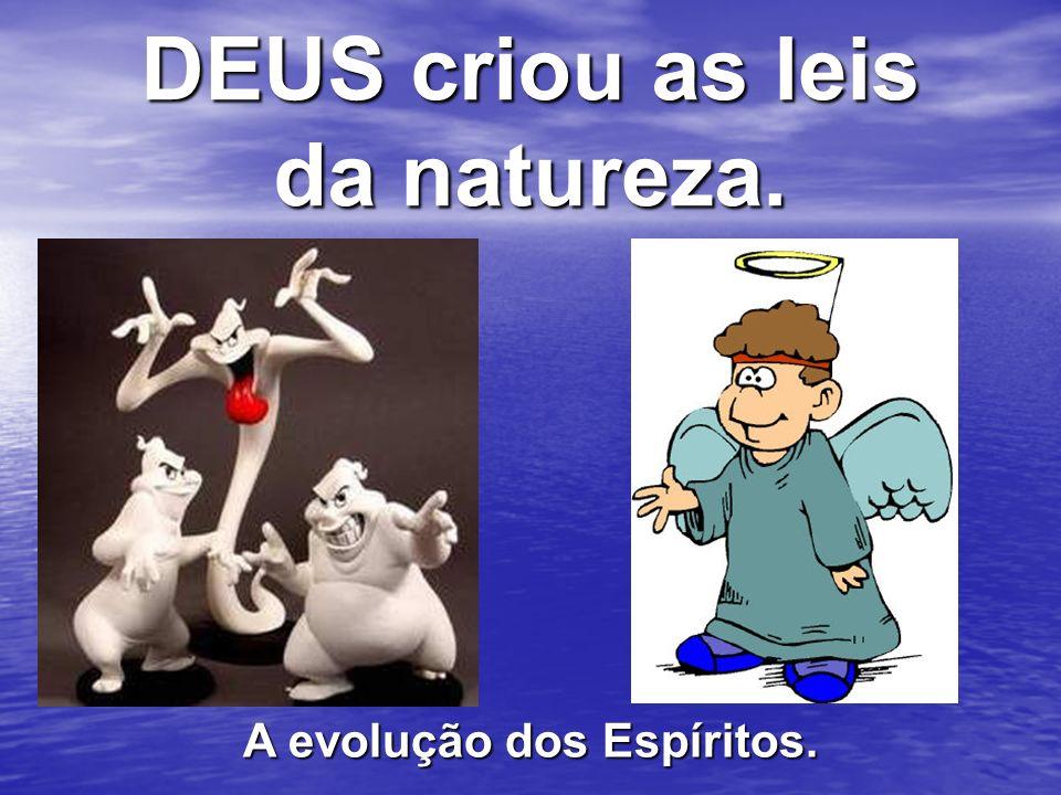 DEUS criou as leis da natureza. A evolução dos Espíritos.