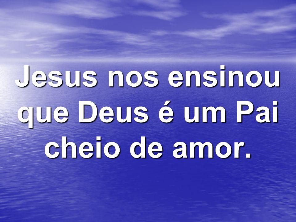 Jesus nos ensinou que Deus é um Pai cheio de amor.