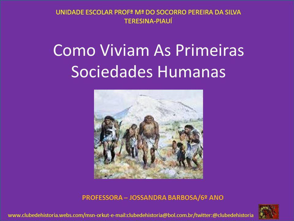 Como Viviam As Primeiras Sociedades Humanas UNIDADE ESCOLAR PROFª Mª DO SOCORRO PEREIRA DA SILVA TERESINA-PIAUÍ PROFESSORA – JOSSANDRA BARBOSA/6º ANO
