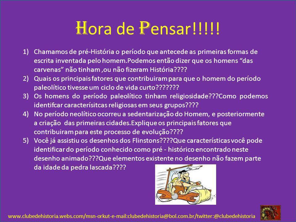 H ora de P ensar!!!!! www.clubedehistoria.webs.com/msn-orkut-e-mail:clubedehistoria@bol.com.br/twitter:@clubedehistoria 1)Chamamos de pré-História o p