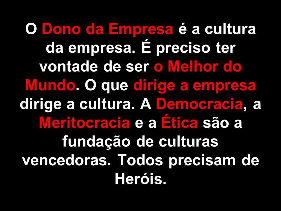 O Dono da Empresa é a cultura da empresa. É preciso ter vontade de ser o Melhor do Mundo. O que dirige a empresa dirige a cultura. A Democracia, a Mer