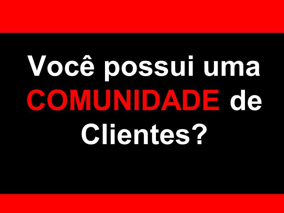 Você possui uma COMUNIDADE de Clientes?