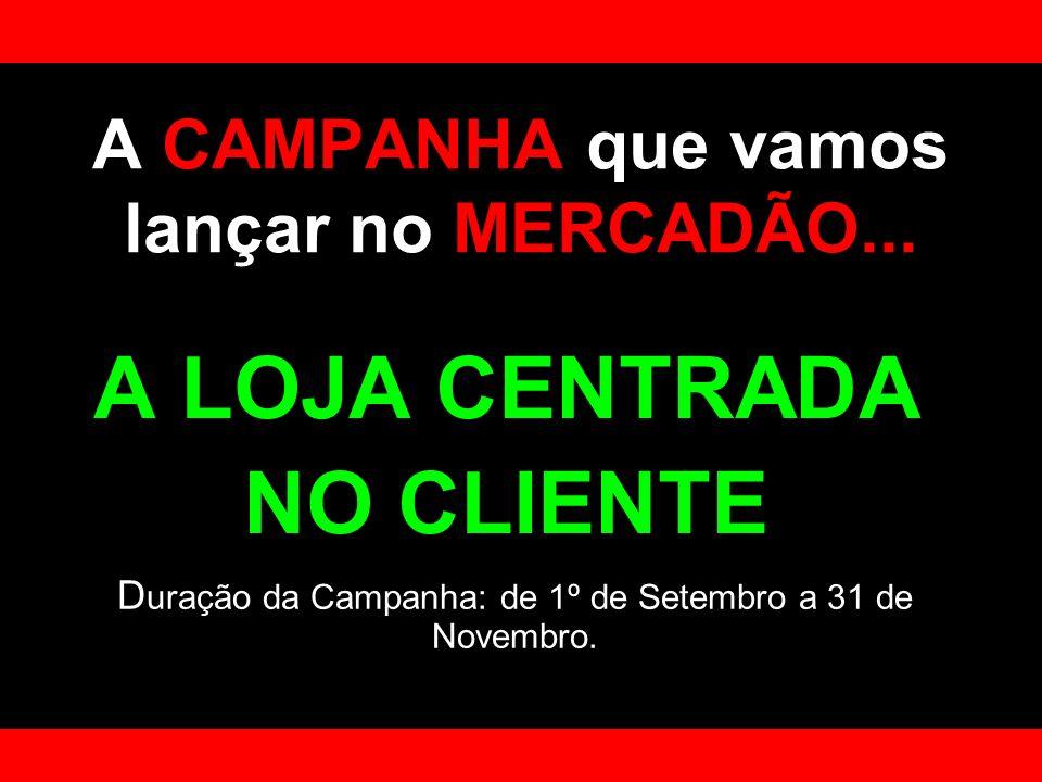 A CAMPANHA que vamos lançar no MERCADÃO... A LOJA CENTRADA NO CLIENTE D uração da Campanha: de 1º de Setembro a 31 de Novembro.