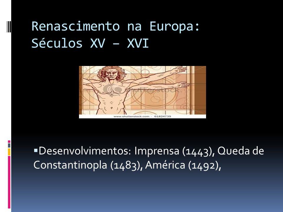Renascimento na Europa: Séculos XV – XVI Desenvolvimentos: Imprensa (1443), Queda de Constantinopla (1483), América (1492),