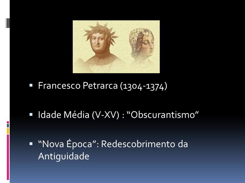 Francesco Petrarca (1304-1374) Idade Média (V-XV) : Obscurantismo Nova Época: Redescobrimento da Antiguidade