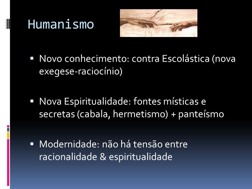 Humanismo Novo conhecimento: contra Escolástica (nova exegese-raciocínio) Nova Espiritualidade: fontes místicas e secretas (cabala, hermetismo) + pant