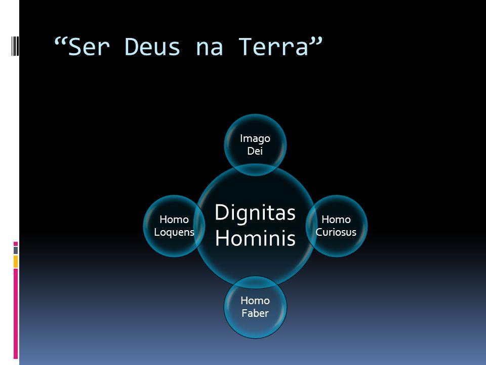 Ser Deus na Terra Dignitas Hominis Imago Dei Homo Curiosus Homo Faber Homo Loquens