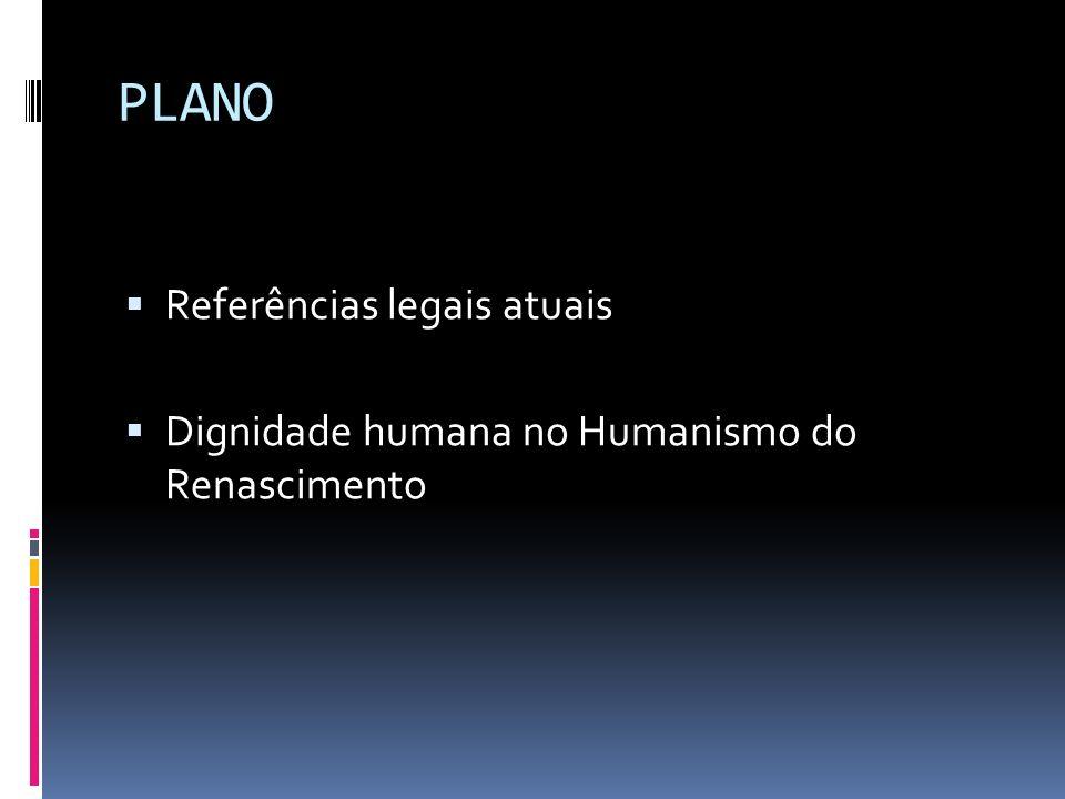 PLANO Referências legais atuais Dignidade humana no Humanismo do Renascimento