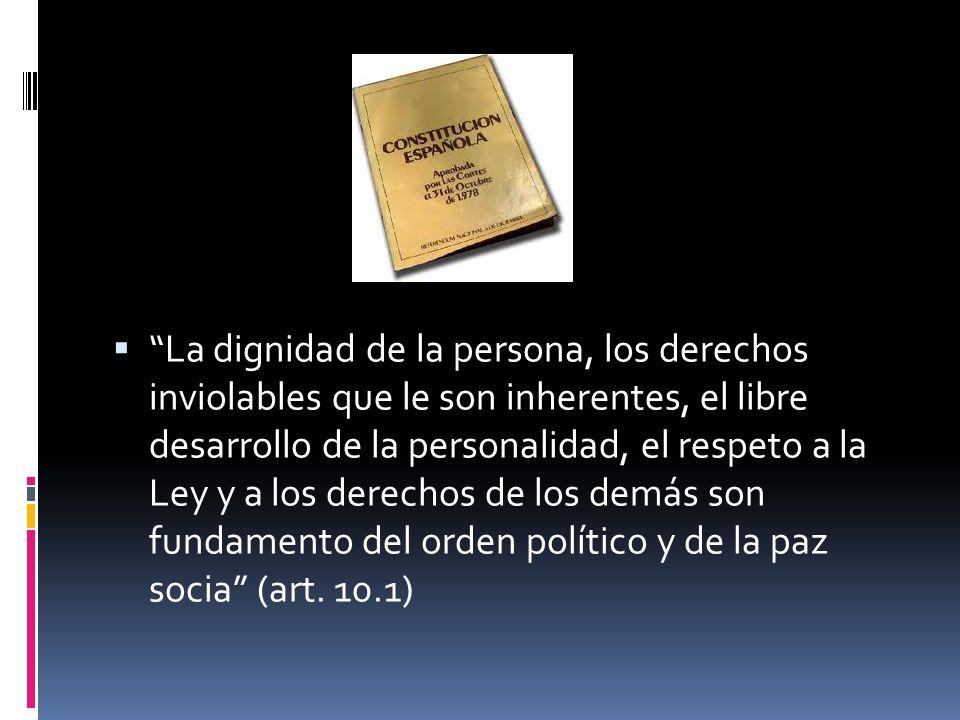 La dignidad de la persona, los derechos inviolables que le son inherentes, el libre desarrollo de la personalidad, el respeto a la Ley y a los derecho
