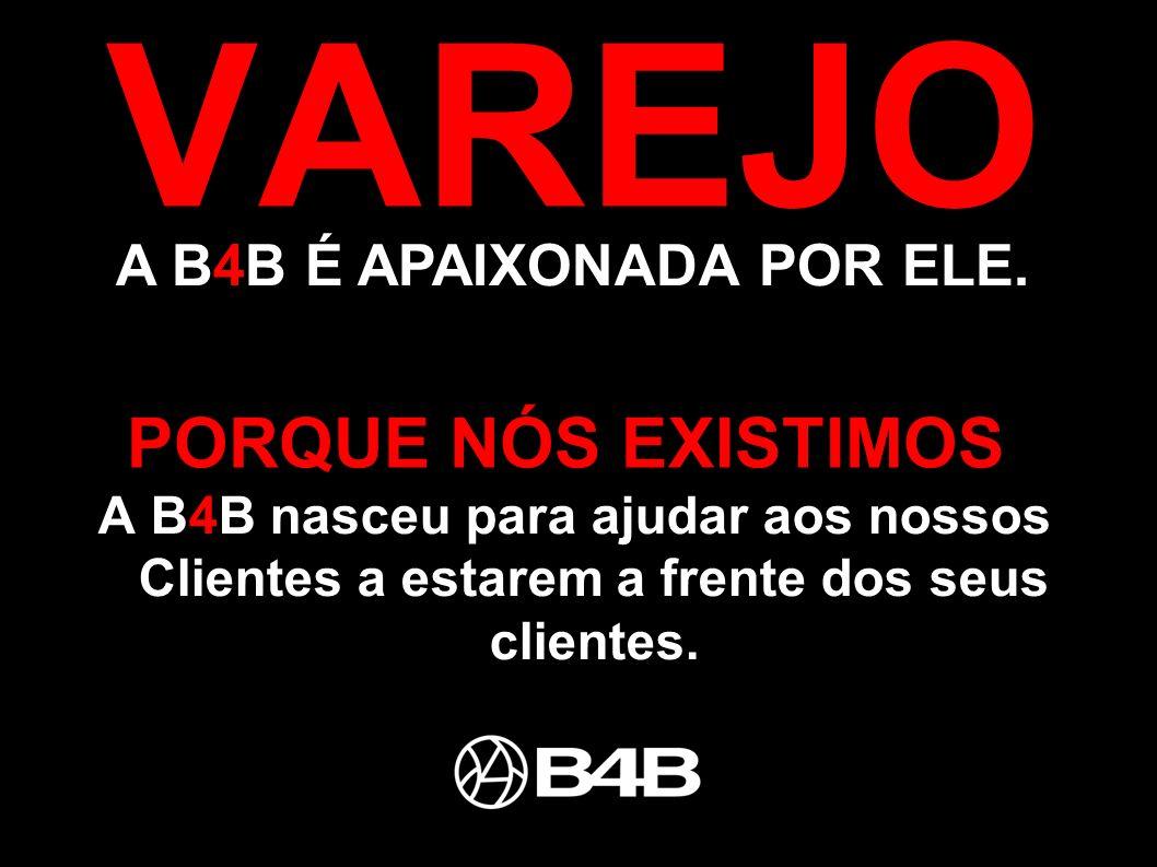 PORQUE NÓS EXISTIMOS VAREJO A B4B É APAIXONADA POR ELE. A B4B nasceu para ajudar aos nossos Clientes a estarem a frente dos seus clientes.