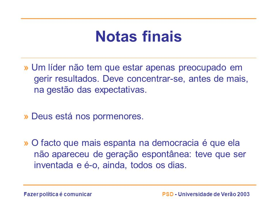 Fazer política é comunicarPSD - Universidade de Verão 2003 Notas finais » Um líder não tem que estar apenas preocupado em gerir resultados. Deve conce
