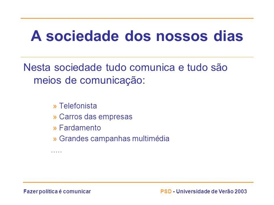 Fazer política é comunicarPSD - Universidade de Verão 2003 A sociedade dos nossos dias Nesta sociedade tudo comunica e tudo são meios de comunicação: