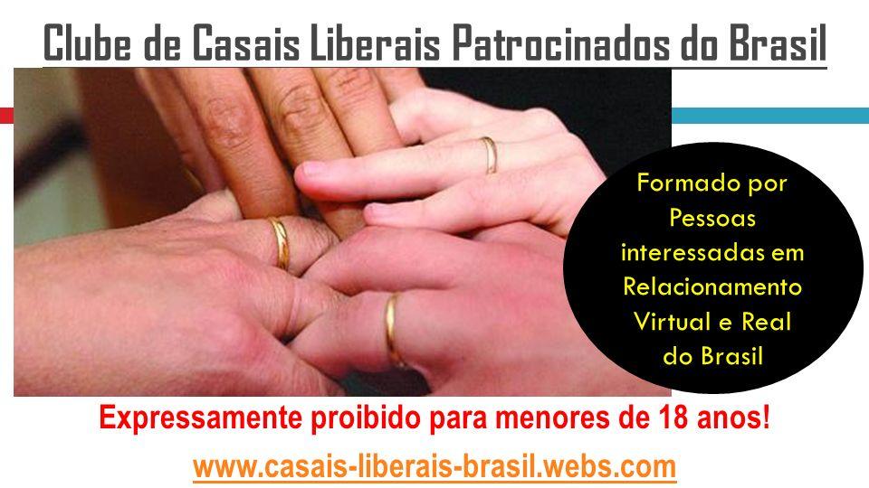 Expressamente proibido para menores de 18 anos! www.casais-liberais-brasil.webs.com Clube de Casais Liberais Patrocinados do Brasil Formado por Pessoa