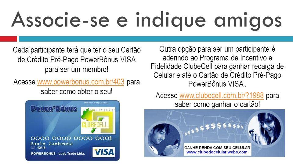 Associe-se e indique amigos Cada participante terá que ter o seu Cartão de Crédito Pré-Pago PowerBônus VISA para ser um membro! Acesse www.powerbonus.