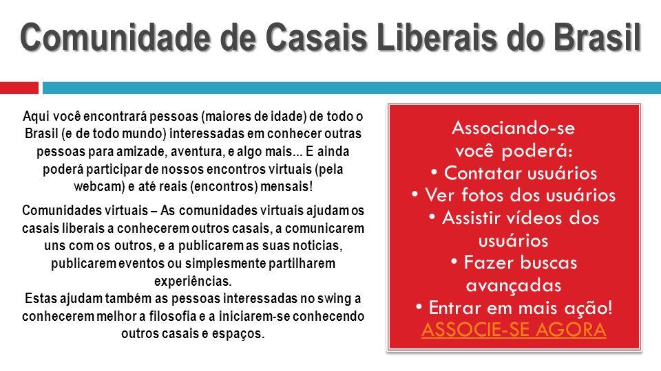 Comunidade de Casais Liberais do Brasil Associando-se você poderá: Contatar usuários Ver fotos dos usuários Assistir vídeos dos usuários Fazer buscas