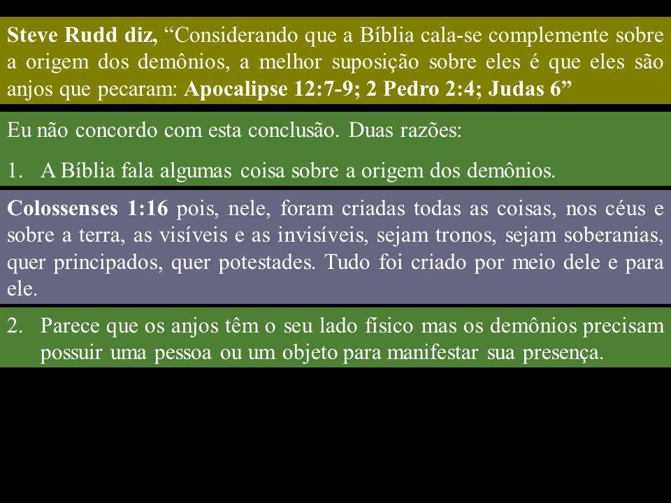 Steve Rudd diz, Considerando que a Bíblia cala-se complemente sobre a origem dos demônios, a melhor suposição sobre eles é que eles são anjos que pecaram: Apocalipse 12:7-9; 2 Pedro 2:4; Judas 6 Eu não concordo com esta conclusão.