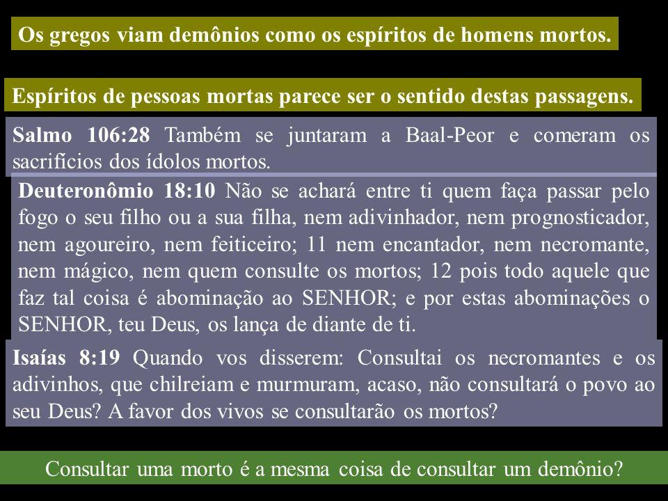Os gregos viam demônios como os espíritos de homens mortos. Espíritos de pessoas mortas parece ser o sentido destas passagens. Salmo 106:28 Também se