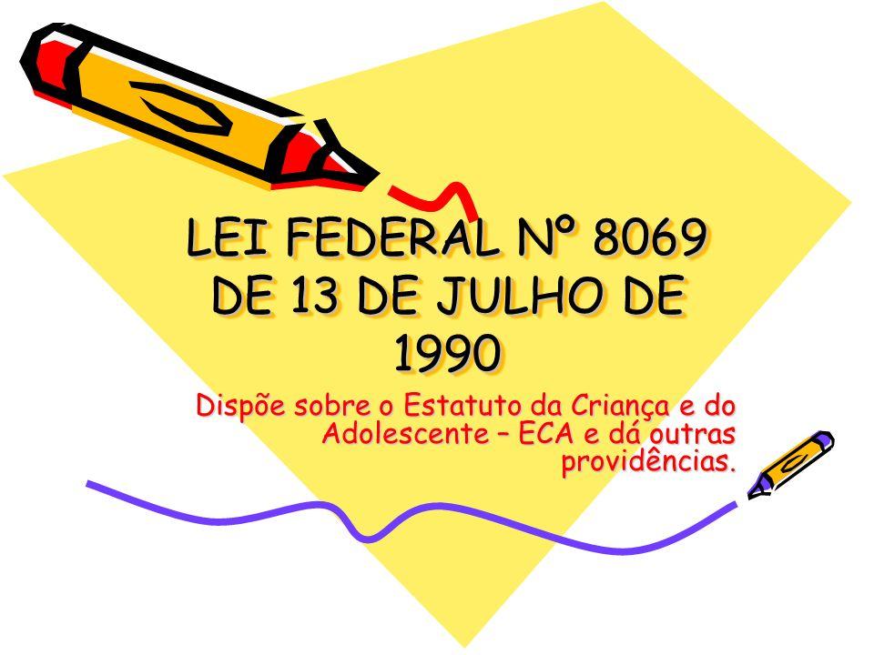 LEI FEDERAL Nº 8069 DE 13 DE JULHO DE 1990 Dispõe sobre o Estatuto da Criança e do Adolescente – ECA e dá outras providências.