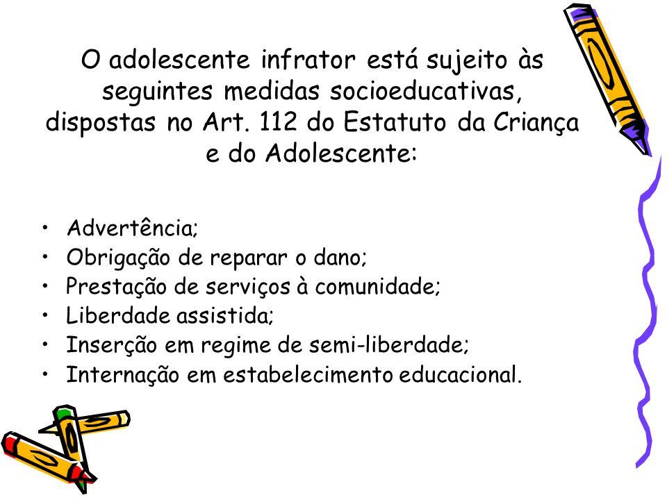 O adolescente infrator está sujeito às seguintes medidas socioeducativas, dispostas no Art. 112 do Estatuto da Criança e do Adolescente: Advertência;