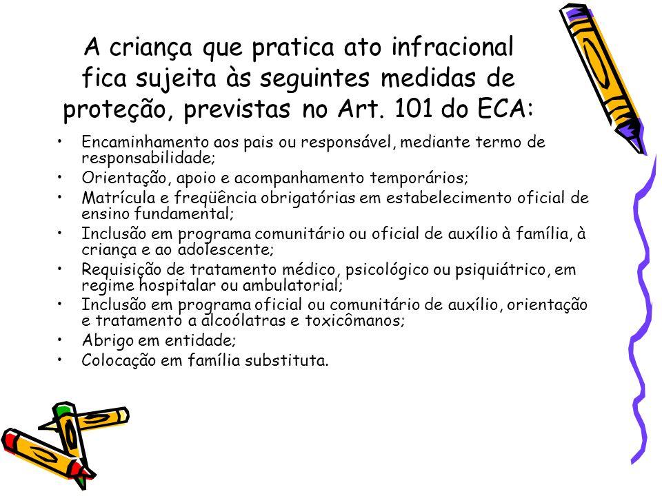 A criança que pratica ato infracional fica sujeita às seguintes medidas de proteção, previstas no Art. 101 do ECA: Encaminhamento aos pais ou responsá