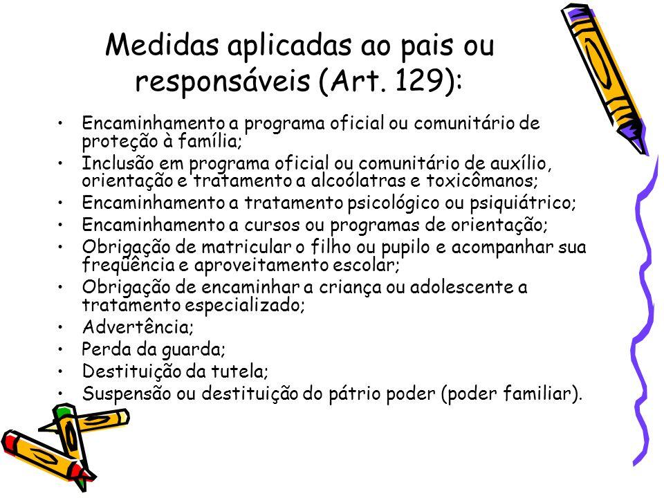 Medidas aplicadas ao pais ou responsáveis (Art. 129): Encaminhamento a programa oficial ou comunitário de proteção à família; Inclusão em programa ofi
