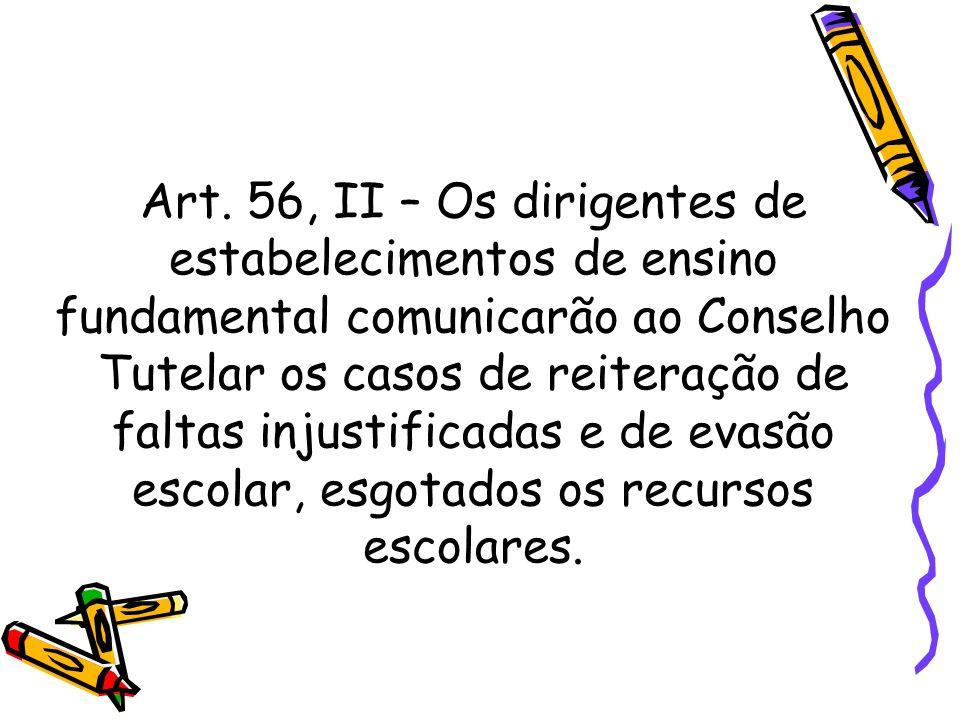 Art. 56, II – Os dirigentes de estabelecimentos de ensino fundamental comunicarão ao Conselho Tutelar os casos de reiteração de faltas injustificadas