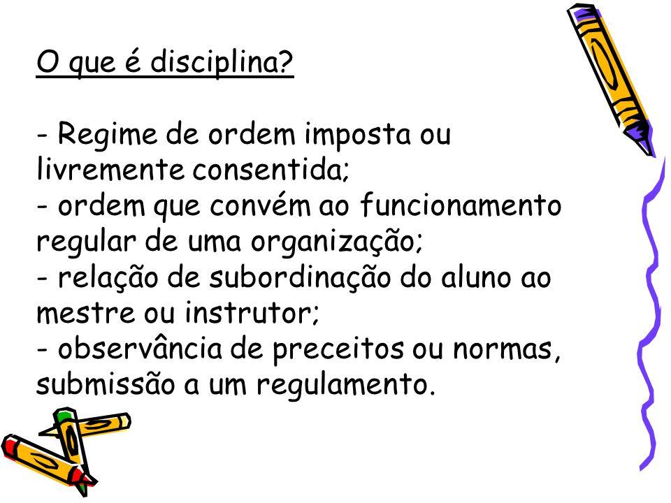 O que é disciplina? - Regime de ordem imposta ou livremente consentida; - ordem que convém ao funcionamento regular de uma organização; - relação de s